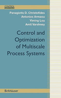 Control and Optimization of Multiscale Process Systems By Christofides, Panagiotis D./ Armaou, Antonios/ Lou, Yiming/ Varshney, Amit