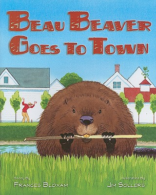 Beau Beaver Goes to Town By Bloxam, Frances/ Sollers, Jim (ILT)